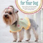 Making Clothes for Your Dog: How to Sew and Knit Outfits That Keep Your Dog Warm and Looking Great