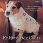 Knitted Dog Coats: Over 20 Designs for Handsome Hounds and Perfect Pooches.